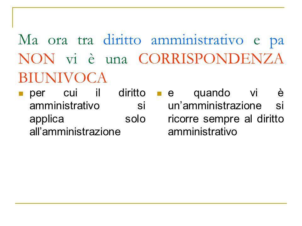 Ma ora tra diritto amministrativo e pa NON vi è una CORRISPONDENZA BIUNIVOCA per cui il diritto amministrativo si applica solo all'amministrazione e q