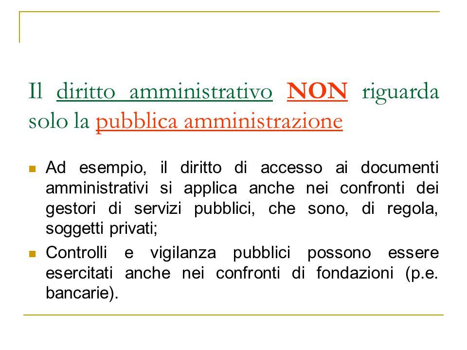 Il diritto amministrativo NON riguarda solo la pubblica amministrazione Ad esempio, il diritto di accesso ai documenti amministrativi si applica anche