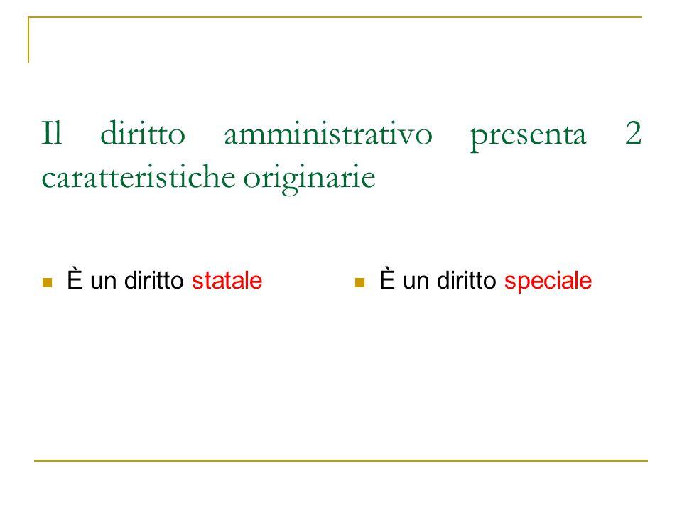 Il diritto amministrativo presenta 2 caratteristiche originarie È un diritto statale È un diritto speciale
