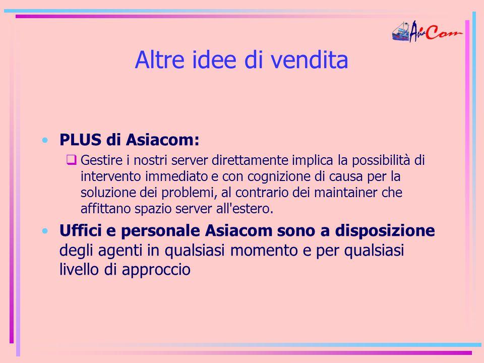 Altre idee di vendita PLUS di Asiacom:  Gestire i nostri server direttamente implica la possibilità di intervento immediato e con cognizione di causa per la soluzione dei problemi, al contrario dei maintainer che affittano spazio server all estero.