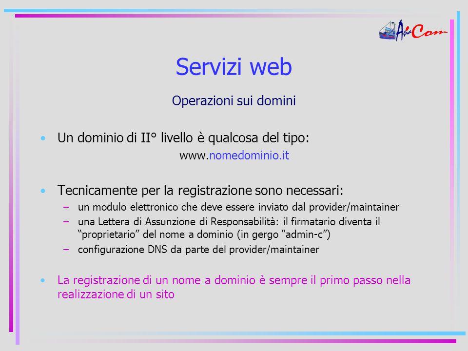 Servizi web Operazioni sui domini Un dominio di II° livello è qualcosa del tipo: www.nomedominio.it Tecnicamente per la registrazione sono necessari: –un modulo elettronico che deve essere inviato dal provider/maintainer –una Lettera di Assunzione di Responsabilità: il firmatario diventa il proprietario del nome a dominio (in gergo admin-c ) –configurazione DNS da parte del provider/maintainer La registrazione di un nome a dominio è sempre il primo passo nella realizzazione di un sito