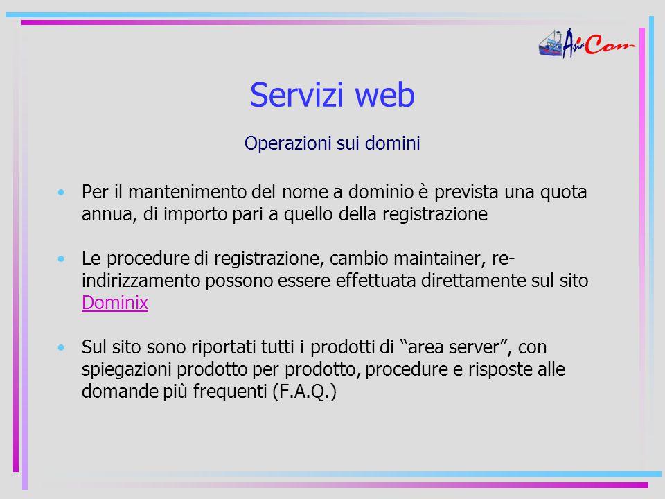 Servizi web Operazioni sui domini Per il mantenimento del nome a dominio è prevista una quota annua, di importo pari a quello della registrazione Le procedure di registrazione, cambio maintainer, re- indirizzamento possono essere effettuata direttamente sul sito Dominix Dominix Sul sito sono riportati tutti i prodotti di area server , con spiegazioni prodotto per prodotto, procedure e risposte alle domande più frequenti (F.A.Q.)
