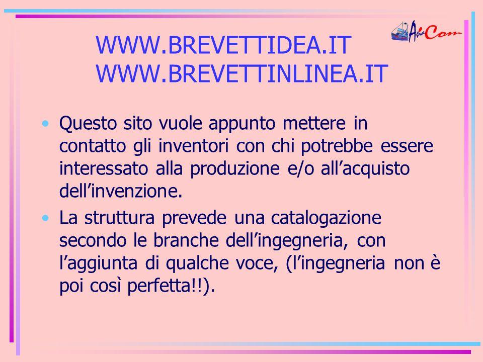 WWW.BREVETTIDEA.IT WWW.BREVETTINLINEA.IT Questo sito vuole appunto mettere in contatto gli inventori con chi potrebbe essere interessato alla produzione e/o all'acquisto dell'invenzione.