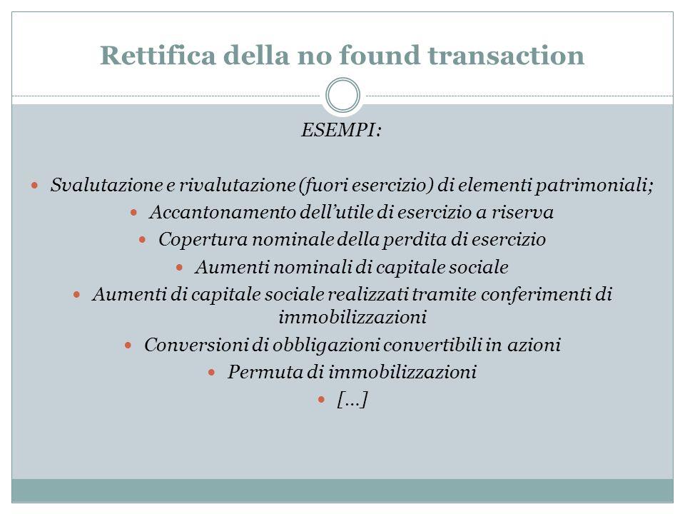 Rettifica della no found transaction ESEMPI: Svalutazione e rivalutazione (fuori esercizio) di elementi patrimoniali; Accantonamento dell'utile di ese