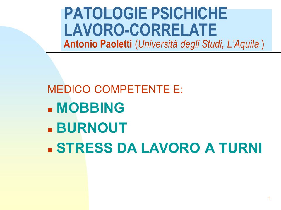 1 PATOLOGIE PSICHICHE LAVORO-CORRELATE Antonio Paoletti ( Università degli Studi, L'Aquila ) MEDICO COMPETENTE E: n MOBBING n BURNOUT n STRESS DA LAVORO A TURNI