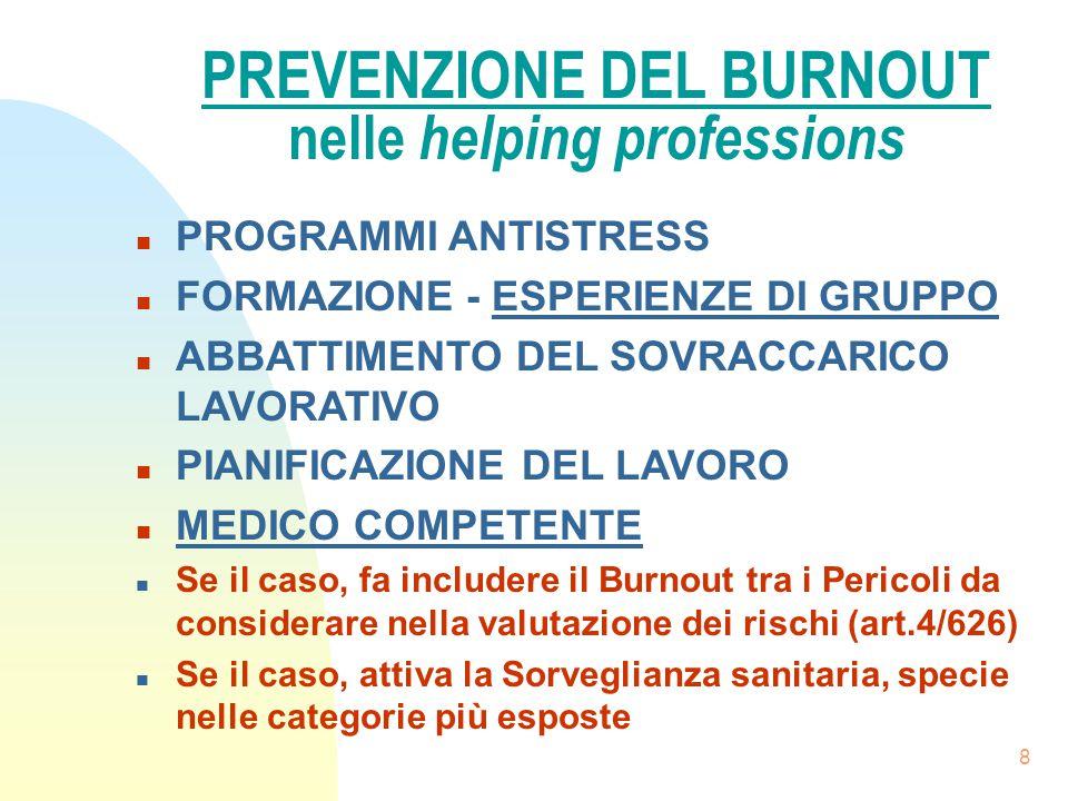 8 PREVENZIONE DEL BURNOUT nelle helping professions n PROGRAMMI ANTISTRESS n FORMAZIONE - ESPERIENZE DI GRUPPO n ABBATTIMENTO DEL SOVRACCARICO LAVORATIVO n PIANIFICAZIONE DEL LAVORO n MEDICO COMPETENTE n Se il caso, fa includere il Burnout tra i Pericoli da considerare nella valutazione dei rischi (art.4/626) n Se il caso, attiva la Sorveglianza sanitaria, specie nelle categorie più esposte