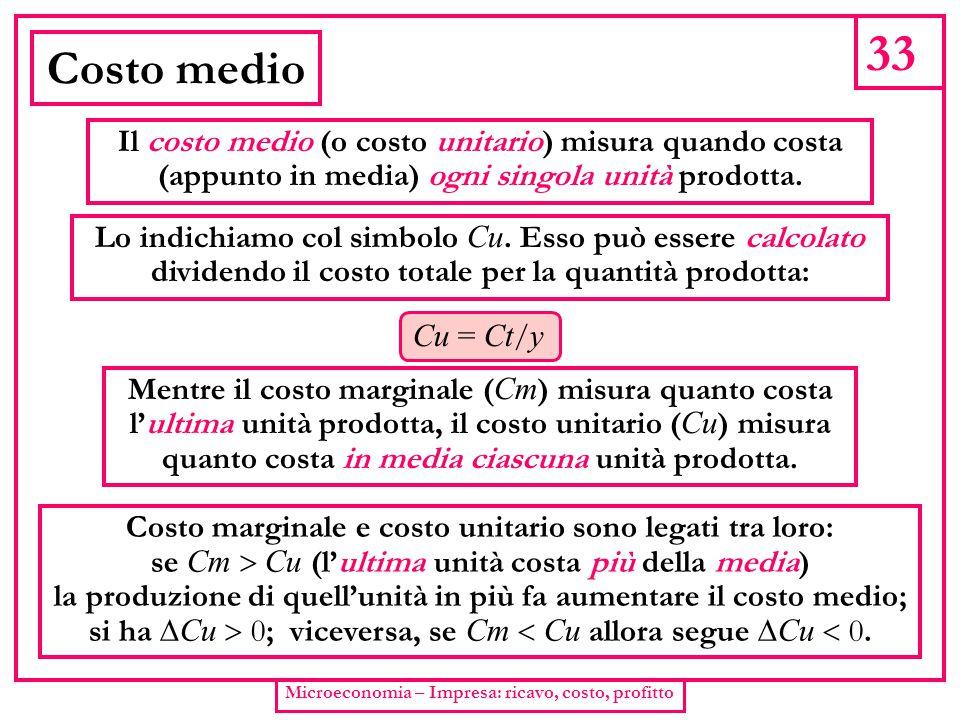 33 Microeconomia – Impresa: ricavo, costo, profitto Costo medio Il costo medio (o costo unitario) misura quando costa (appunto in media) ogni singola