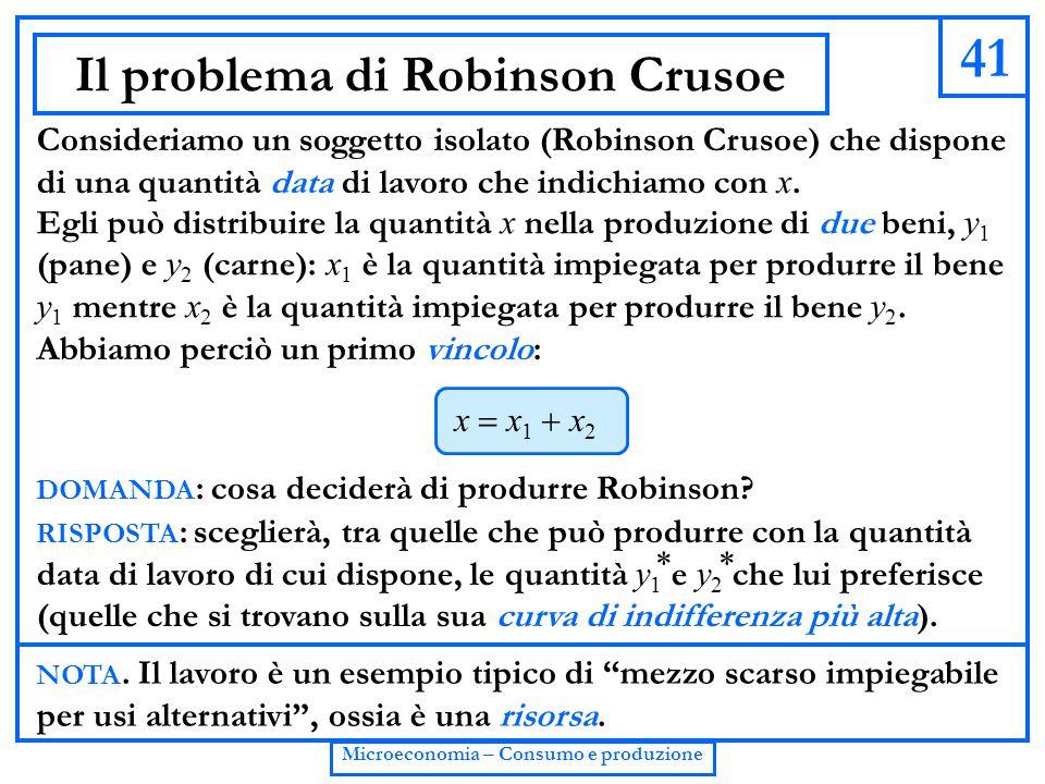 41 Microeconomia – Consumo e produzione Il problema di Robinson Crusoe Consideriamo un soggetto isolato (Robinson Crusoe) che dispone di una quantità