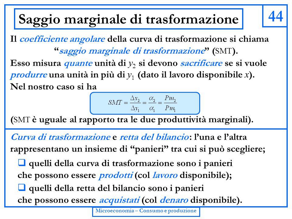 """44 Microeconomia – Consumo e produzione Saggio marginale di trasformazione Il coefficiente angolare della curva di trasformazione si chiama """"saggio ma"""