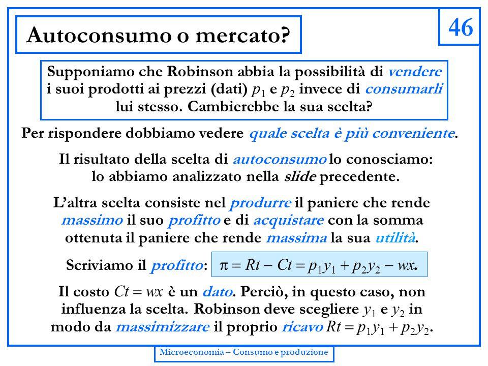 46 Microeconomia – Consumo e produzione Autoconsumo o mercato? Supponiamo che Robinson abbia la possibilità di vendere i suoi prodotti ai prezzi (dati