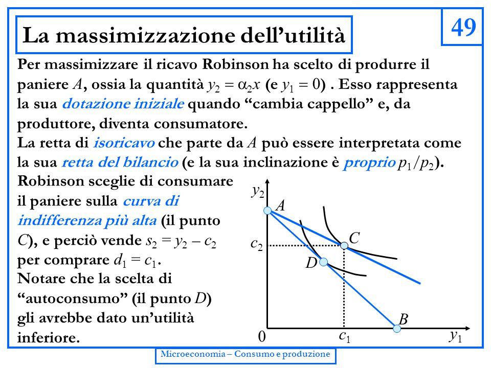 49 Microeconomia – Consumo e produzione La massimizzazione dell'utilità Per massimizzare il ricavo Robinson ha scelto di produrre il paniere A, ossia