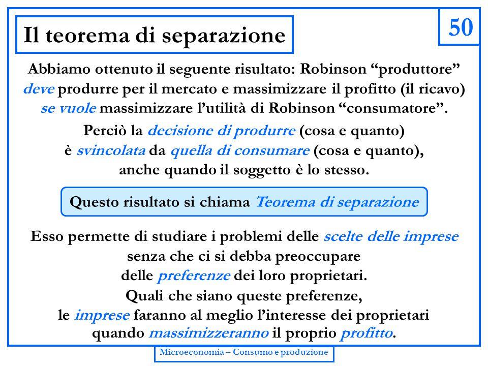 """50 Microeconomia – Consumo e produzione Il teorema di separazione Abbiamo ottenuto il seguente risultato: Robinson """"produttore"""" deve produrre per il m"""