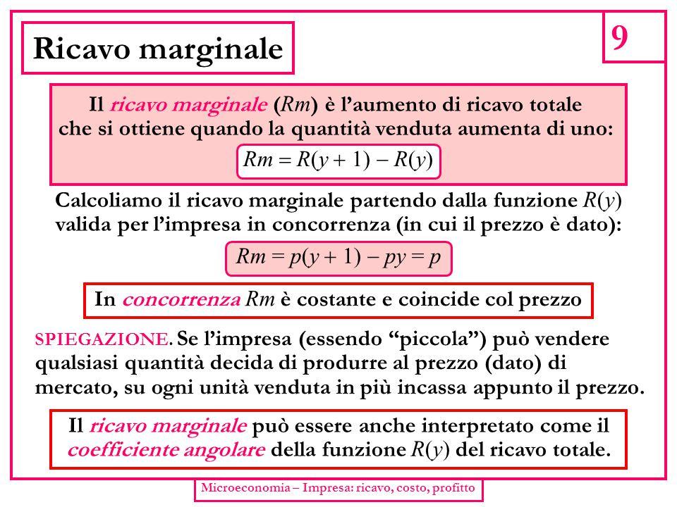 9 Microeconomia – Impresa: ricavo, costo, profitto Ricavo marginale Il ricavo marginale ( Rm ) è l'aumento di ricavo totale che si ottiene quando la q