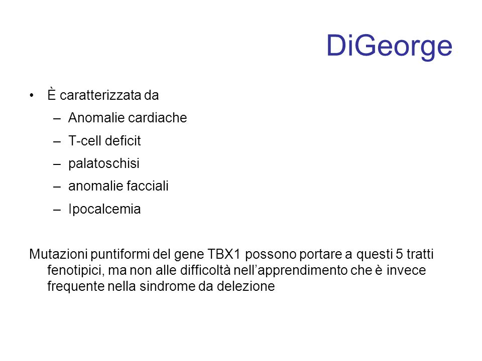 DiGeorge È caratterizzata da –Anomalie cardiache –T-cell deficit –palatoschisi –anomalie facciali –Ipocalcemia Mutazioni puntiformi del gene TBX1 poss
