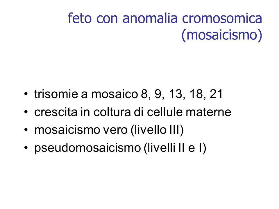 feto con anomalia cromosomica (mosaicismo) trisomie a mosaico 8, 9, 13, 18, 21 crescita in coltura di cellule materne mosaicismo vero (livello III) ps