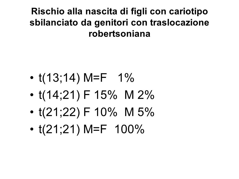 Rischio alla nascita di figli con cariotipo sbilanciato da genitori con traslocazione robertsoniana t(13;14) M=F 1% t(14;21) F 15% M 2% t(21;22) F 10%