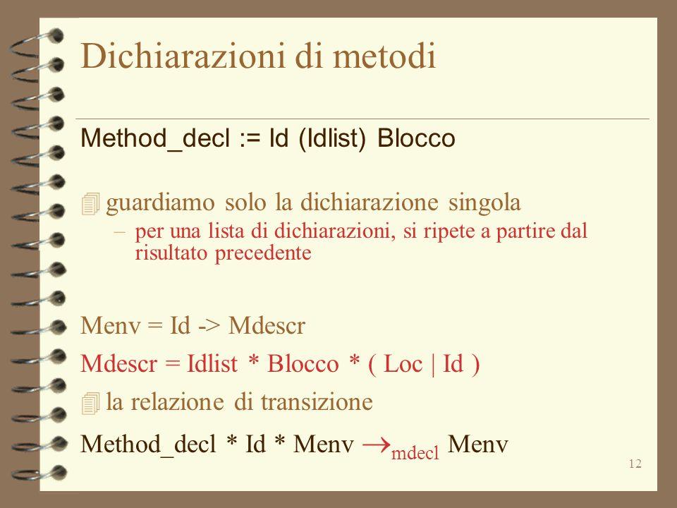 12 Dichiarazioni di metodi Method_decl := Id (Idlist) Blocco 4 guardiamo solo la dichiarazione singola –per una lista di dichiarazioni, si ripete a partire dal risultato precedente Menv = Id -> Mdescr Mdescr = Idlist * Blocco * ( Loc | Id ) 4 la relazione di transizione Method_decl * Id * Menv  mdecl Menv