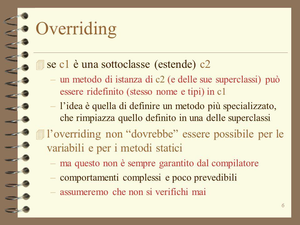 6 Overriding 4 se c1 è una sottoclasse (estende) c2 –un metodo di istanza di c2 (e delle sue superclassi) può essere ridefinito (stesso nome e tipi) in c1 –l'idea è quella di definire un metodo più specializzato, che rimpiazza quello definito in una delle superclassi 4 l'overriding non dovrebbe essere possibile per le variabili e per i metodi statici –ma questo non è sempre garantito dal compilatore –comportamenti complessi e poco prevedibili –assumeremo che non si verifichi mai