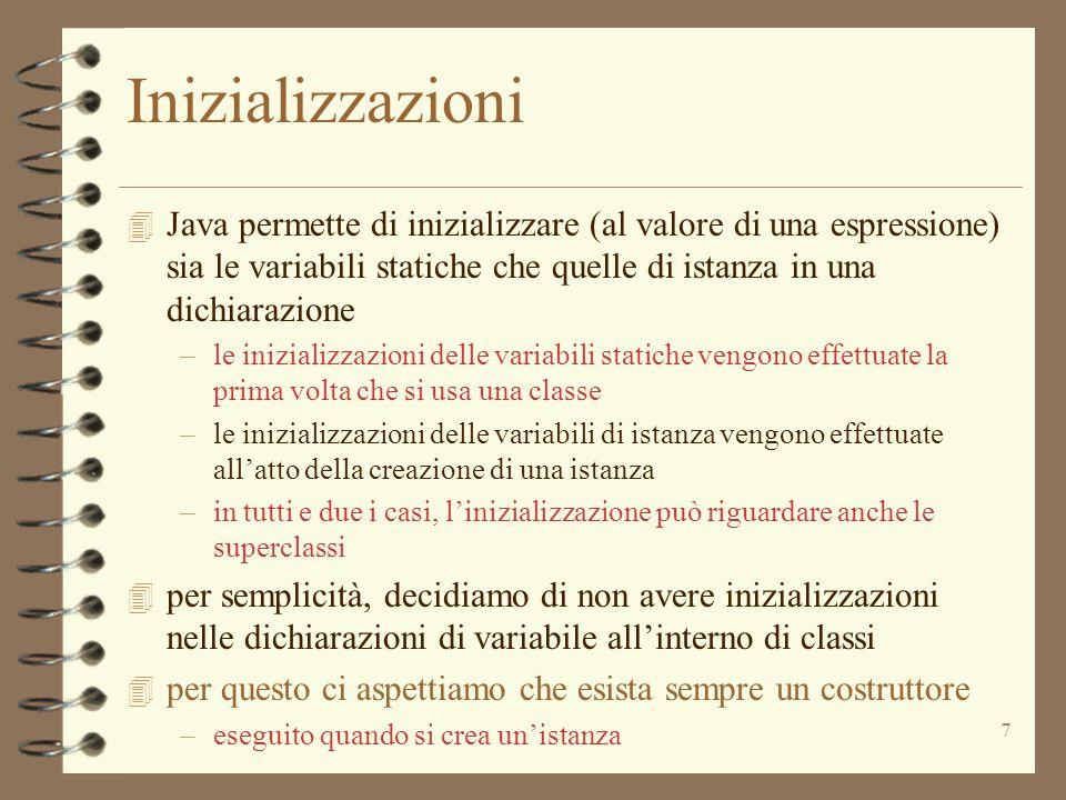 7 Inizializzazioni 4 Java permette di inizializzare (al valore di una espressione) sia le variabili statiche che quelle di istanza in una dichiarazione –le inizializzazioni delle variabili statiche vengono effettuate la prima volta che si usa una classe –le inizializzazioni delle variabili di istanza vengono effettuate all'atto della creazione di una istanza –in tutti e due i casi, l'inizializzazione può riguardare anche le superclassi 4 per semplicità, decidiamo di non avere inizializzazioni nelle dichiarazioni di variabile all'interno di classi 4 per questo ci aspettiamo che esista sempre un costruttore –eseguito quando si crea un'istanza