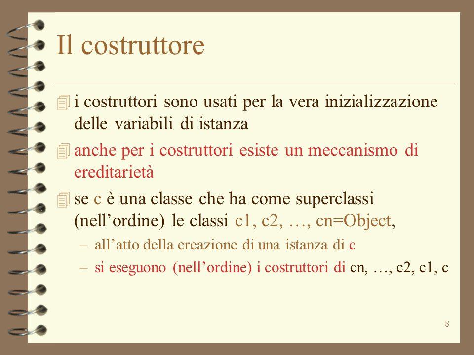 8 Il costruttore 4 i costruttori sono usati per la vera inizializzazione delle variabili di istanza 4 anche per i costruttori esiste un meccanismo di ereditarietà 4 se c è una classe che ha come superclassi (nell'ordine) le classi c1, c2, …, cn=Object, –all'atto della creazione di una istanza di c –si eseguono (nell'ordine) i costruttori di cn, …, c2, c1, c
