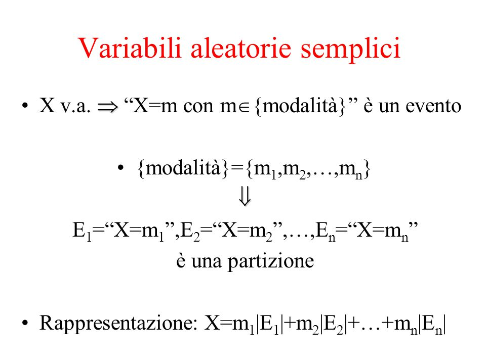"Variabili aleatorie semplici X v.a.  ""X=m con m  {modalità}"" è un evento {modalità}={m 1,m 2,…,m n } E 1 =""X=m 1 "",E 2 =""X=m 2 "",…,E n =""X=m n "" è"