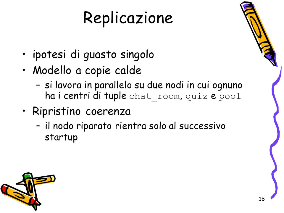 16 Replicazione ipotesi di guasto singolo Modello a copie calde –si lavora in parallelo su due nodi in cui ognuno ha i centri di tuple chat_room, quiz