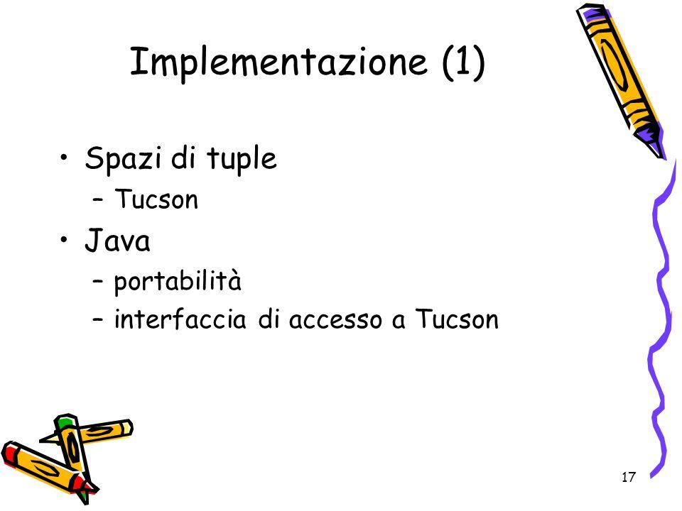 17 Implementazione (1) Spazi di tuple –Tucson Java –portabilità –interfaccia di accesso a Tucson