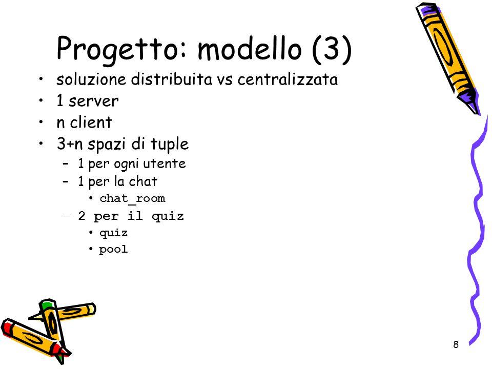 8 soluzione distribuita vs centralizzata 1 server n client 3+n spazi di tuple –1 per ogni utente –1 per la chat chat_room –2 per il quiz quiz pool Progetto: modello (3)