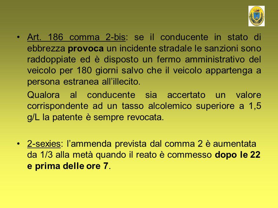 Art. 186 comma 2-bis: se il conducente in stato di ebbrezza provoca un incidente stradale le sanzioni sono raddoppiate ed è disposto un fermo amminist