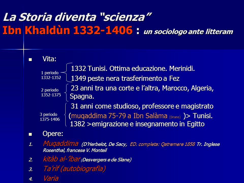 La Storia diventa scienza Ibn Khaldùn 1332-1406 : un sociologo ante litteram Vita: Vita: 1332 Tunisi.