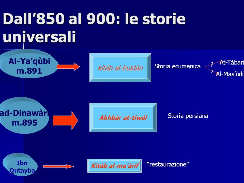 Dall'850 al 900: le storie universali Al-Ya'qùbi m.891 ad-Dinawàri m.895 Ibn Qutayba kitàb al-buldàn Storia ecumenica Akhbàr at-tiwàl Storia persiana Kitàb al-ma'àrif At-Tàbari Al-Mas'ùdi .