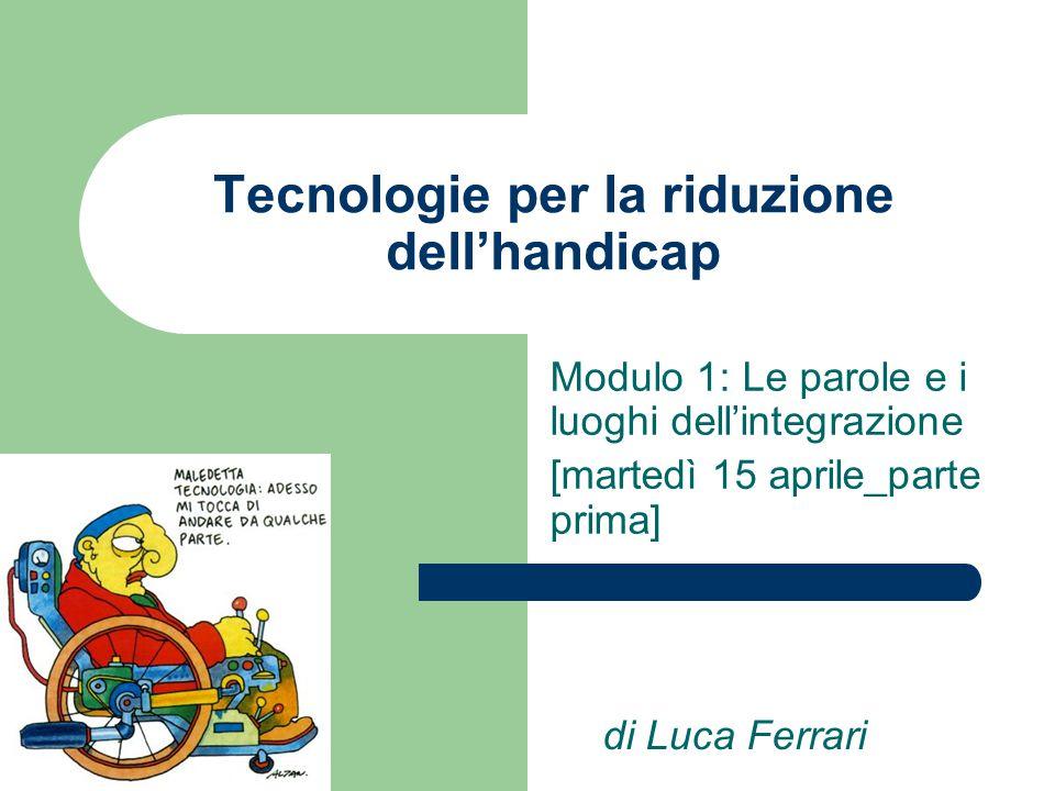 Tecnologie per la riduzione dell'handicap Modulo 1: Le parole e i luoghi dell'integrazione [martedì 15 aprile_parte prima] di Luca Ferrari