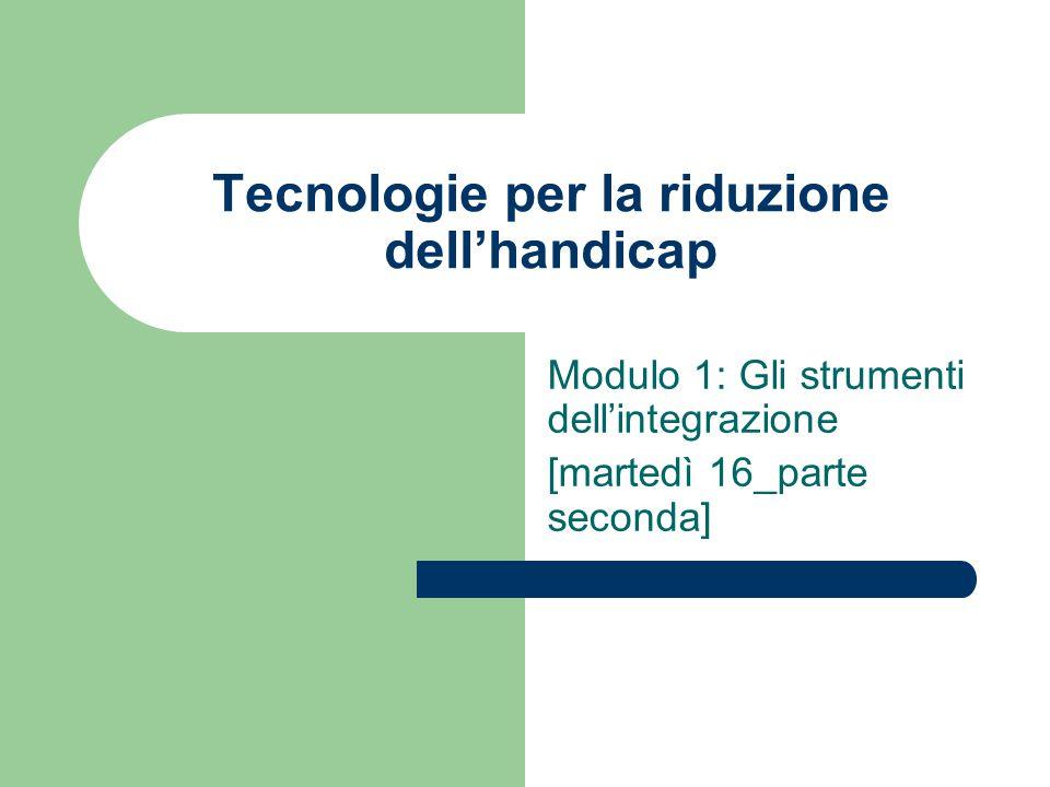 Tecnologie per la riduzione dell'handicap Modulo 1: Gli strumenti dell'integrazione [martedì 16_parte seconda]