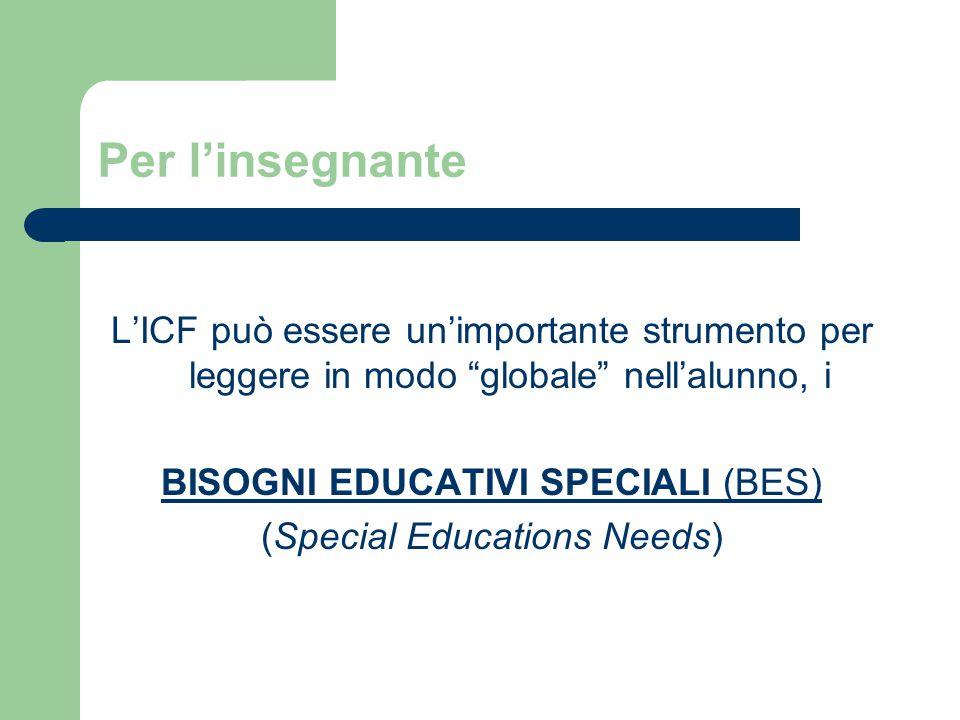 Per l'insegnante L'ICF può essere un'importante strumento per leggere in modo globale nell'alunno, i BISOGNI EDUCATIVI SPECIALI (BES) (Special Educations Needs)