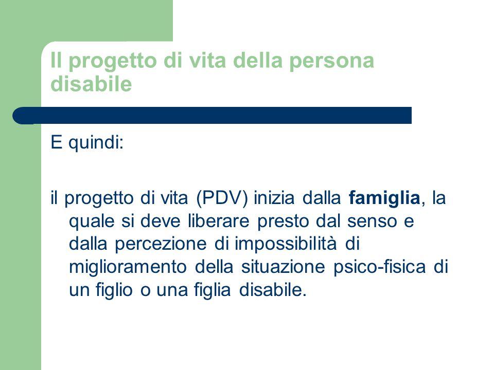 Il progetto di vita della persona disabile E quindi: il progetto di vita (PDV) inizia dalla famiglia, la quale si deve liberare presto dal senso e dalla percezione di impossibilità di miglioramento della situazione psico-fisica di un figlio o una figlia disabile.