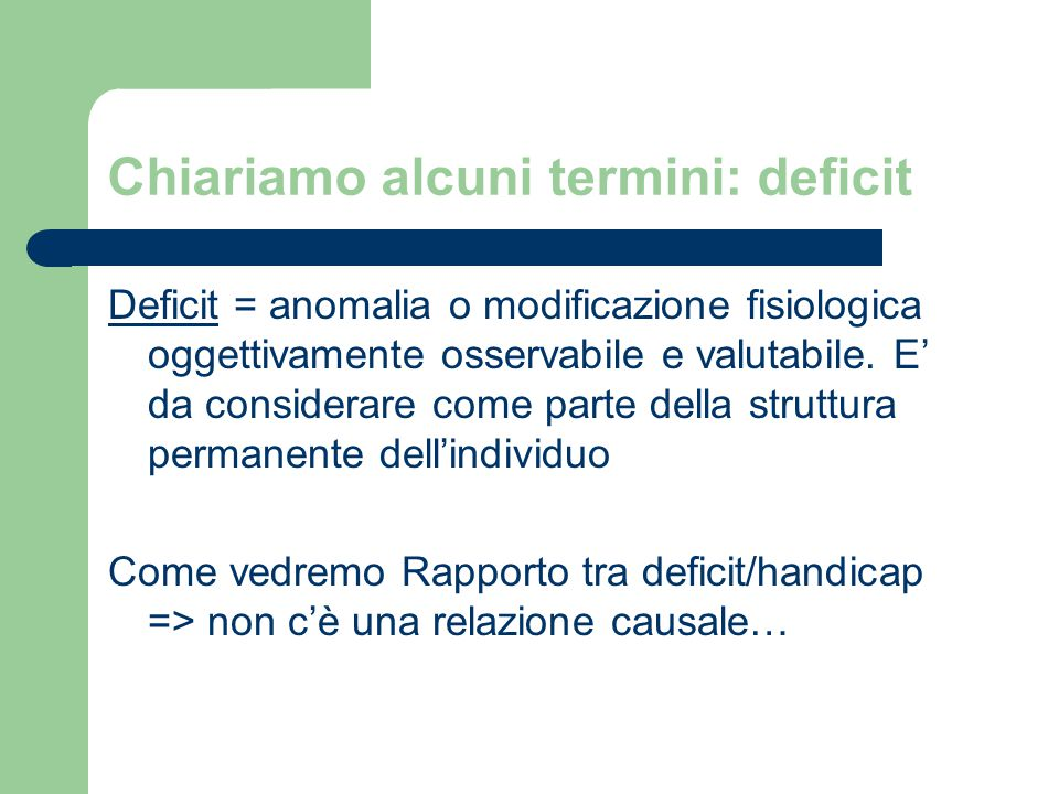 Chiariamo alcuni termini: deficit Deficit = anomalia o modificazione fisiologica oggettivamente osservabile e valutabile.