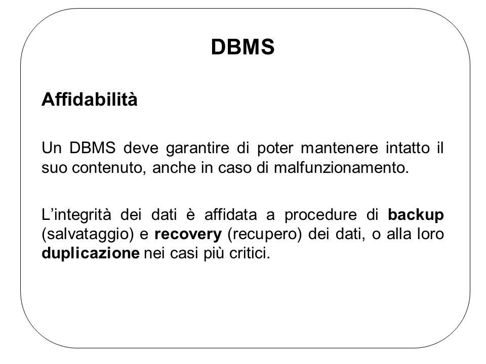 DBMS Affidabilità Un DBMS deve garantire di poter mantenere intatto il suo contenuto, anche in caso di malfunzionamento.