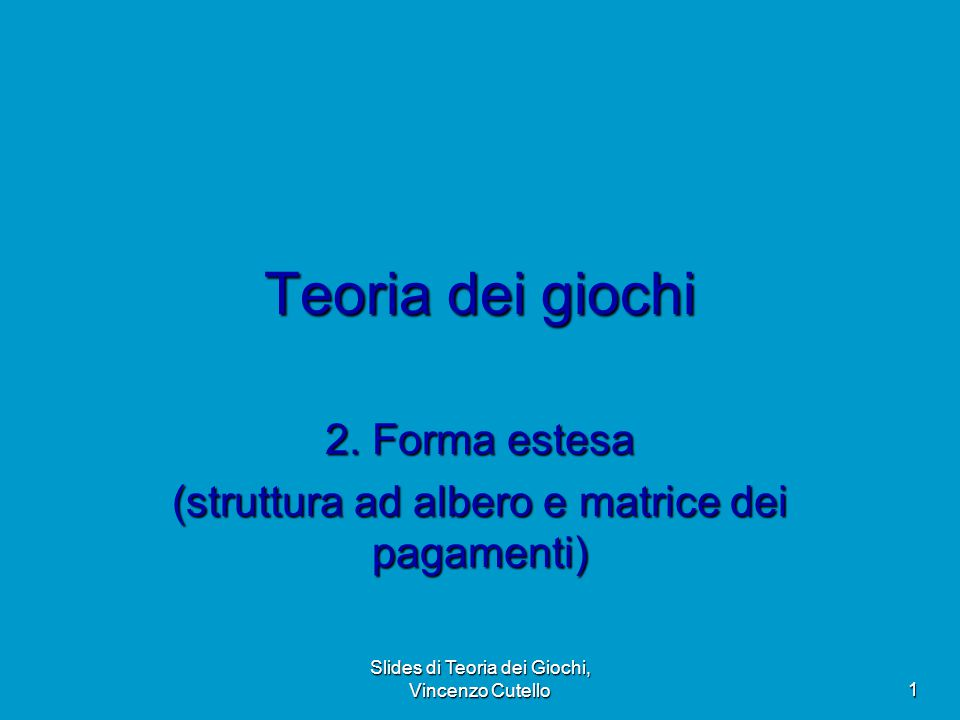 Slides di Teoria dei Giochi, Vincenzo Cutello 1 Teoria dei giochi 2. Forma estesa (struttura ad albero e matrice dei pagamenti)