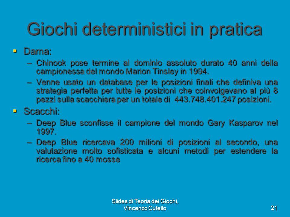 Slides di Teoria dei Giochi, Vincenzo Cutello21 Giochi deterministici in pratica  Dama: –Chinook pose termine al dominio assoluto durato 40 anni dell