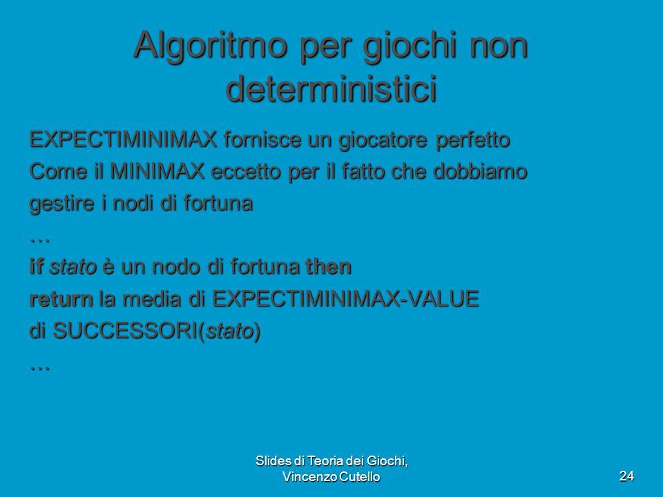 Slides di Teoria dei Giochi, Vincenzo Cutello24 Algoritmo per giochi non deterministici EXPECTIMINIMAX fornisce un giocatore perfetto Come il MINIMAX