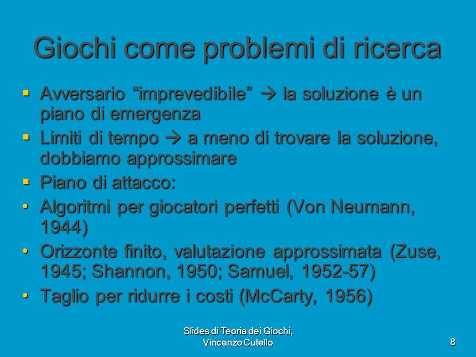 """Slides di Teoria dei Giochi, Vincenzo Cutello8 Giochi come problemi di ricerca  Avversario """"imprevedibile""""  la soluzione è un piano di emergenza  L"""