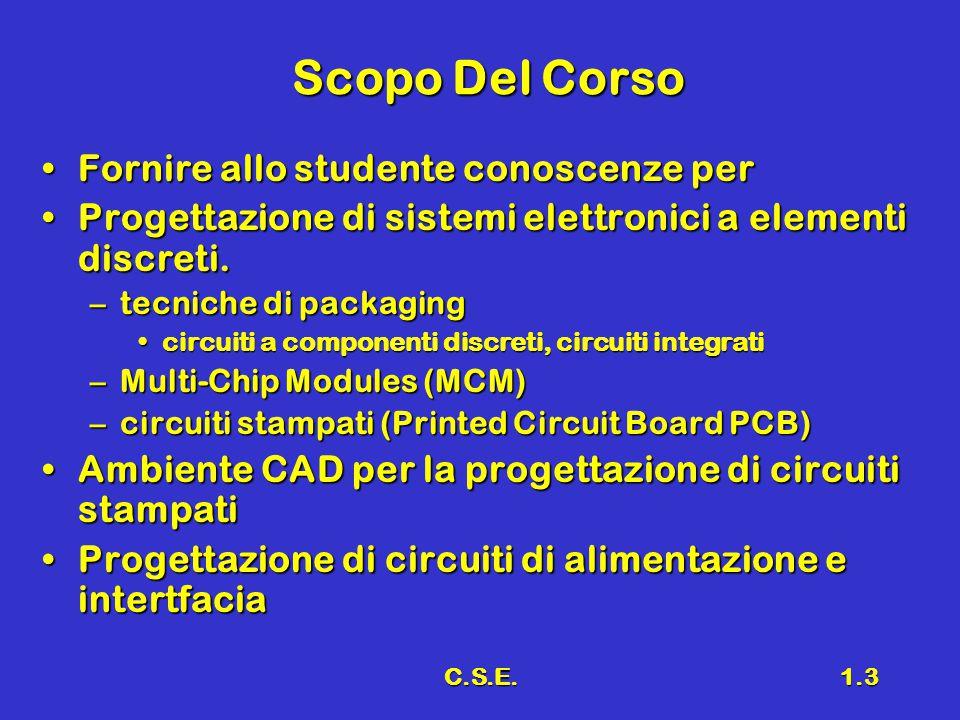 C.S.E.1.3 Scopo Del Corso Fornire allo studente conoscenze perFornire allo studente conoscenze per Progettazione di sistemi elettronici a elementi discreti.Progettazione di sistemi elettronici a elementi discreti.