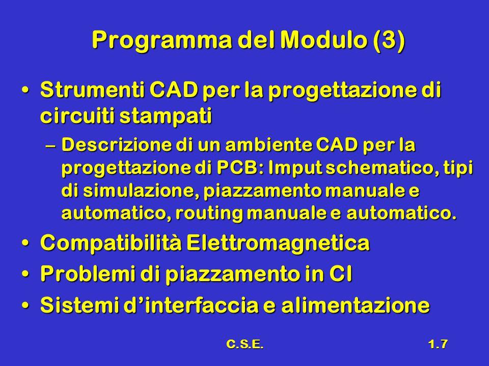 C.S.E.1.7 Programma del Modulo (3) Strumenti CAD per la progettazione di circuiti stampatiStrumenti CAD per la progettazione di circuiti stampati –Descrizione di un ambiente CAD per la progettazione di PCB: Imput schematico, tipi di simulazione, piazzamento manuale e automatico, routing manuale e automatico.