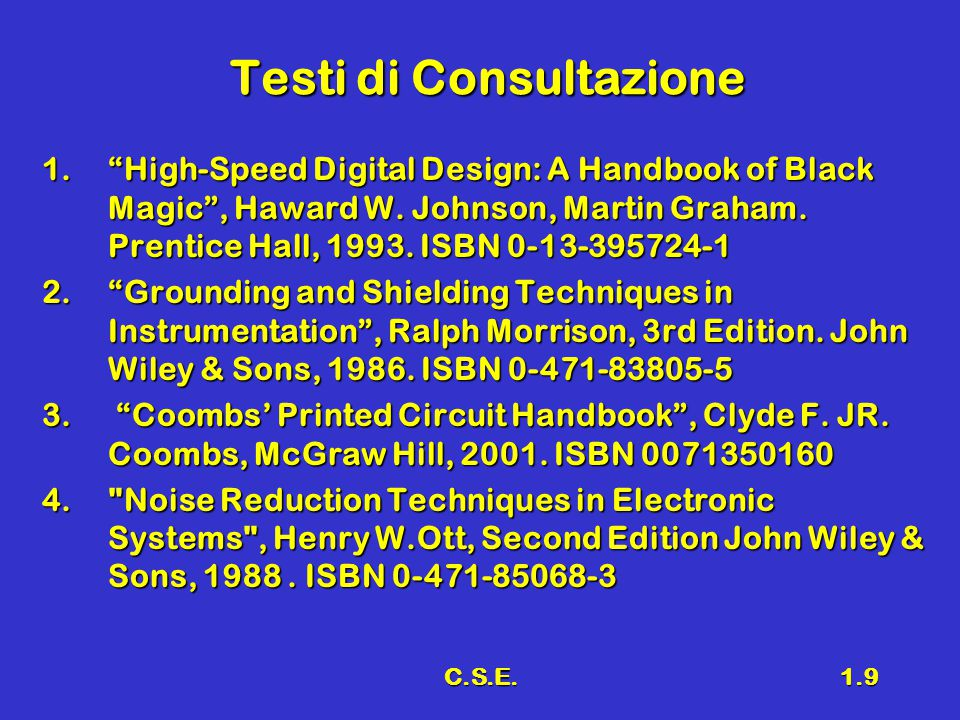 C.S.E.1.9 Testi di Consultazione 1. High-Speed Digital Design: A Handbook of Black Magic , Haward W.
