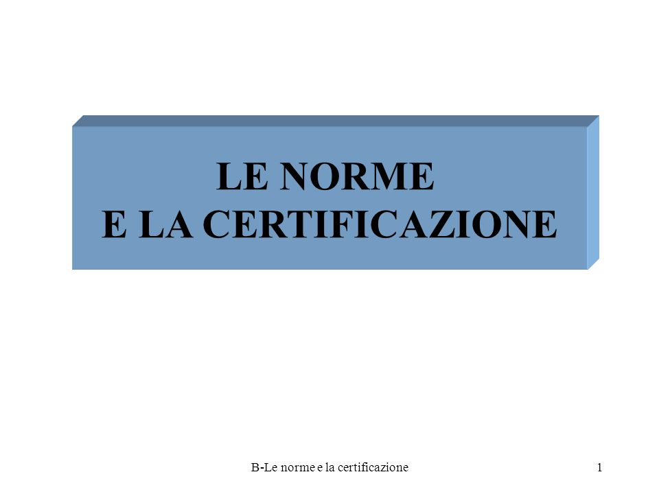 B-Le norme e la certificazione1 LE NORME E LA CERTIFICAZIONE