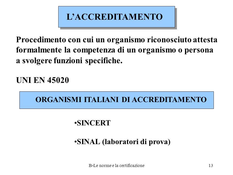 B-Le norme e la certificazione13 L'ACCREDITAMENTO Procedimento con cui un organismo riconosciuto attesta formalmente la competenza di un organismo o persona a svolgere funzioni specifiche.