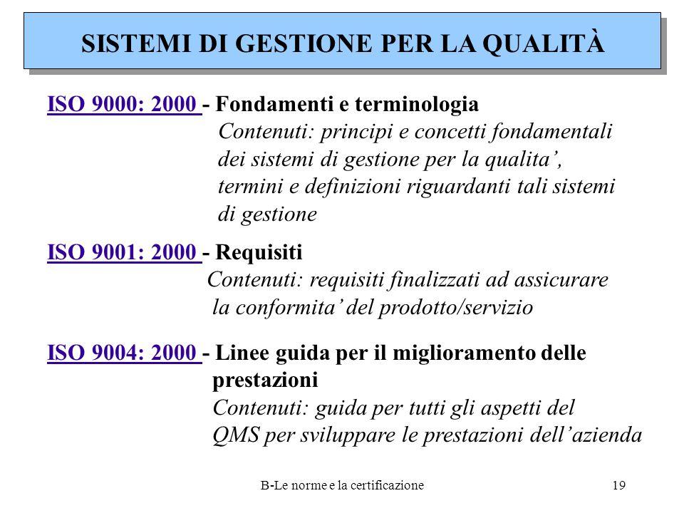 B-Le norme e la certificazione19 SISTEMI DI GESTIONE PER LA QUALITÀ ISO 9000: 2000 - Fondamenti e terminologia Contenuti: principi e concetti fondamentali dei sistemi di gestione per la qualita', termini e definizioni riguardanti tali sistemi di gestione ISO 9001: 2000 - Requisiti Contenuti: requisiti finalizzati ad assicurare la conformita' del prodotto/servizio ISO 9004: 2000 - Linee guida per il miglioramento delle prestazioni Contenuti: guida per tutti gli aspetti del QMS per sviluppare le prestazioni dell'azienda