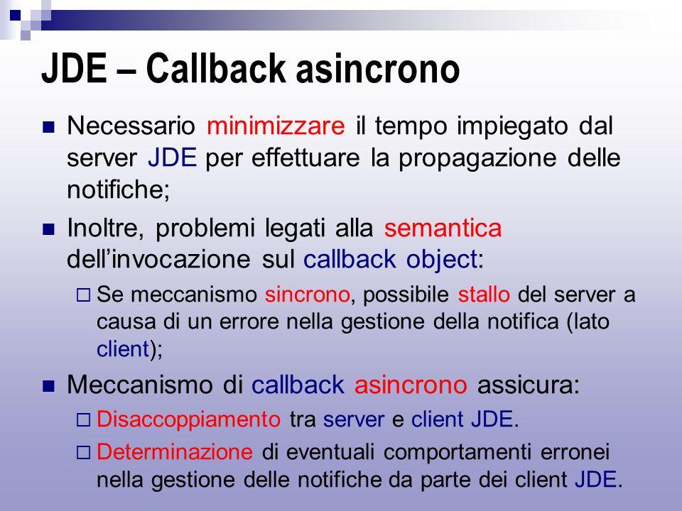 JDE – Callback asincrono Necessario minimizzare il tempo impiegato dal server JDE per effettuare la propagazione delle notifiche; Inoltre, problemi legati alla semantica dell'invocazione sul callback object:  Se meccanismo sincrono, possibile stallo del server a causa di un errore nella gestione della notifica (lato client); Meccanismo di callback asincrono assicura:  Disaccoppiamento tra server e client JDE.