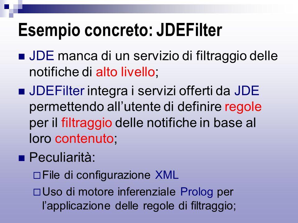 Esempio concreto: JDEFilter JDE manca di un servizio di filtraggio delle notifiche di alto livello; JDEFilter integra i servizi offerti da JDE permettendo all'utente di definire regole per il filtraggio delle notifiche in base al loro contenuto; Peculiarità:  File di configurazione XML  Uso di motore inferenziale Prolog per l'applicazione delle regole di filtraggio;