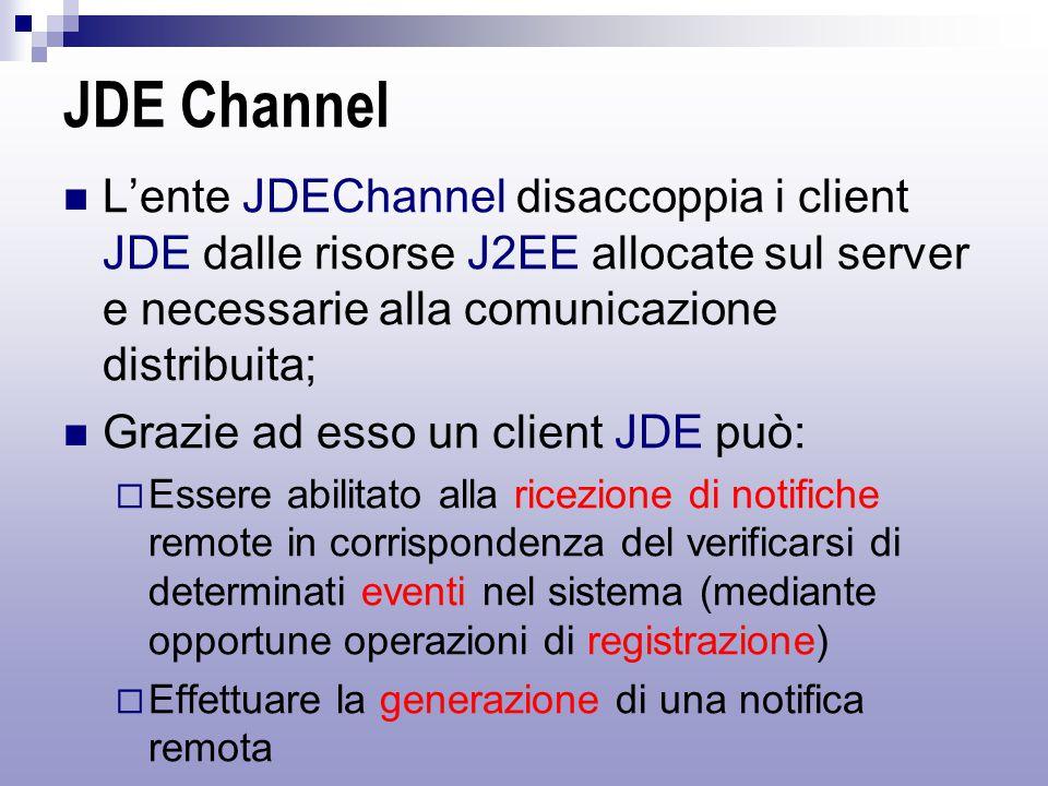 JDE Channel L'ente JDEChannel disaccoppia i client JDE dalle risorse J2EE allocate sul server e necessarie alla comunicazione distribuita; Grazie ad esso un client JDE può:  Essere abilitato alla ricezione di notifiche remote in corrispondenza del verificarsi di determinati eventi nel sistema (mediante opportune operazioni di registrazione)  Effettuare la generazione di una notifica remota